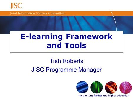 Supporting further and higher education E-learning Framework and Tools Tish Roberts JISC Programme Manager.