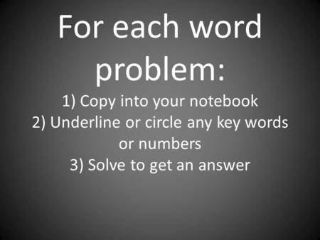 For each word problem: 1) Copy into your notebook 2) Underline or circle any key words or numbers 3) Solve to get an answer.