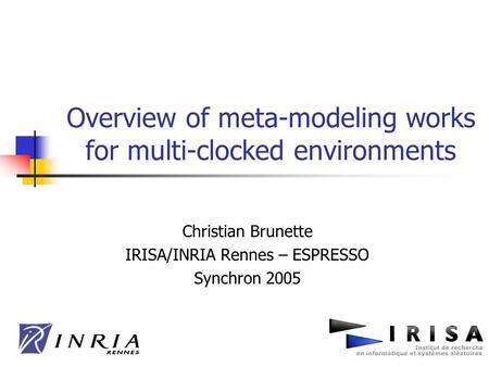 Overview of meta-modeling works for multi-clocked environments Christian Brunette IRISA/INRIA Rennes – ESPRESSO Synchron 2005.