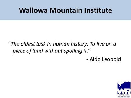 "Wallowa Mountain Institute ""The oldest task in human history: To live on a piece of land without spoiling it."" - Aldo Leopold."