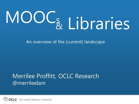 The world's libraries. Connected. Merrilee Proffitt, OCLC MOOC s & Libraries An overview of the (current) landscape?