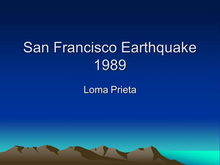 San Francisco Earthquake 1989 Loma Prieta. What happened? October 17 th 1989 5.04pm 20 seconds duration Magnitude 7 Intensity IX Enormous amounts of damage.