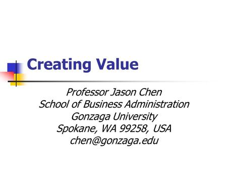 Creating Value Professor Jason Chen School of Business Administration Gonzaga University Spokane, WA 99258, USA