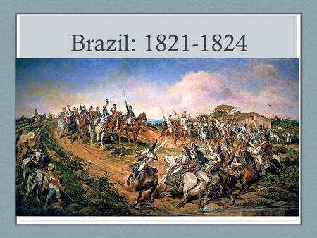 Brazil: 1821-1824. The Peninsular War: 1808- 1814 France vs. UK, Spain, & Portugal. Who was leading France at this time? Portugal is invaded by France.
