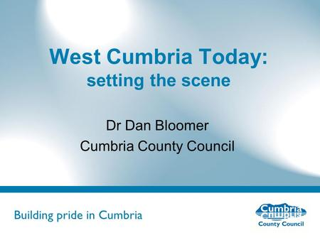 Building pride in Cumbria Do not use fonts other than Arial for your presentations West Cumbria Today: setting the scene Dr Dan Bloomer Cumbria County.