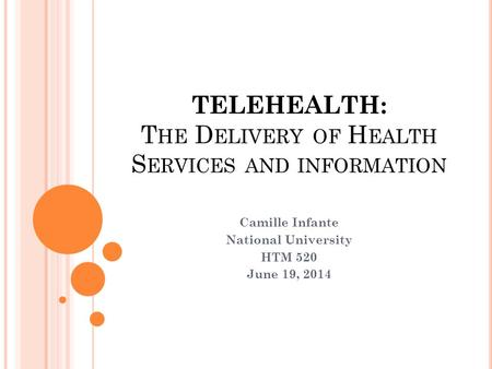TELEHEALTH: T HE D ELIVERY OF H EALTH S ERVICES AND INFORMATION Camille Infante National University HTM 520 June 19, 2014.