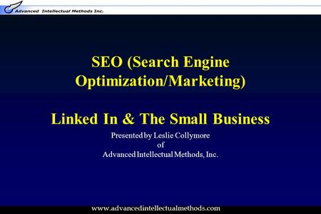 Www.advancedintellectualmethods.com SEO (Search Engine Optimization/Marketing) Linked In & The Small Business Presented by Leslie Collymore of Advanced.