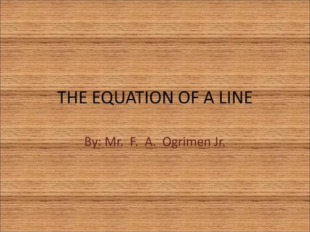 THE EQUATION OF A LINE By: Mr. F. A. Ogrimen Jr..