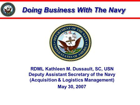 Doing Business With The Navy RDML Kathleen M. Dussault, SC, USN Deputy Assistant Secretary of the Navy (Acquisition & Logistics Management) May 30, 2007.