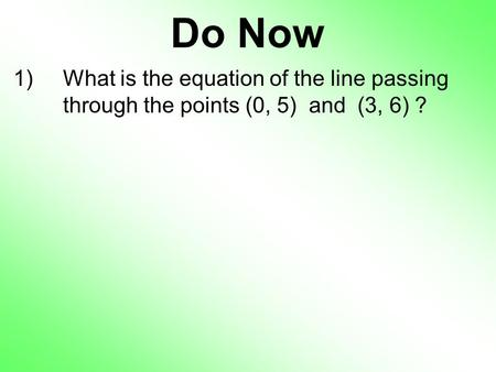 Do Now 1)What is the equation of the line passing through the points (0, 5) and (3, 6) ?