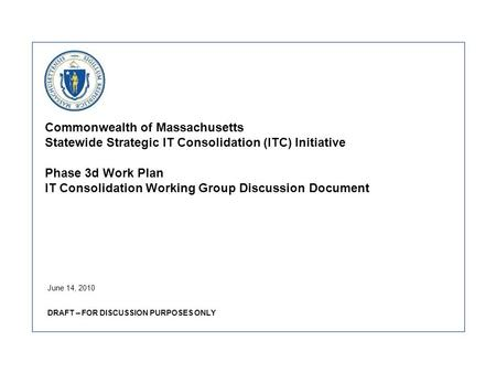 Commonwealth of Massachusetts Statewide Strategic IT Consolidation (ITC) Initiative Phase 3d Work Plan IT Consolidation Working Group Discussion Document.