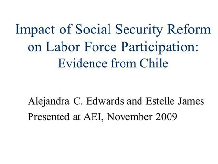 Impact of Social Security Reform on Labor Force Participation: Evidence from Chile Alejandra C. Edwards and Estelle James Presented at AEI, November 2009.