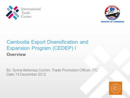 Cambodia Export Diversification and Expansion Program (CEDEP) I By: Sylvie Bétemps Cochin, Trade Promotion Officer, ITC Date:13 December 2012 Overview.