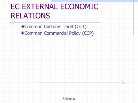 R.Greaves EC EXTERNAL ECONOMIC RELATIONS Common Customs Tariff (CCT) Common Commercial Policy (CCP)