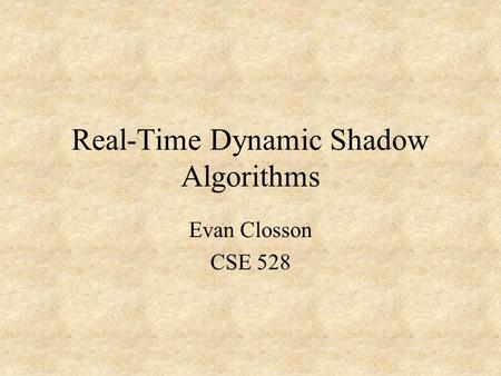 Real-Time Dynamic Shadow Algorithms Evan Closson CSE 528.