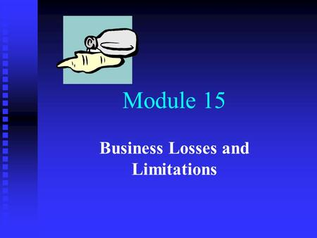 Module 15 Business Losses and Limitations. Business Losses & Related Restrictions Key Learning Objectives n n How losses fit into the statutory framework.
