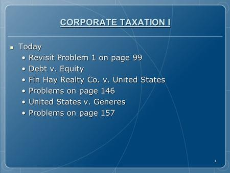 1 CORPORATE TAXATION I Today Today Revisit Problem 1 on page 99Revisit Problem 1 on page 99 Debt v. EquityDebt v. Equity Fin Hay Realty Co. v. United StatesFin.