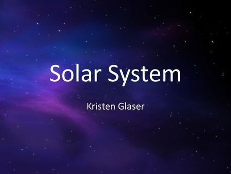 Solar System Kristen Glaser. The Sun The Sun is the closest star to Earth. The Sun is made out of helium and hydrgen.