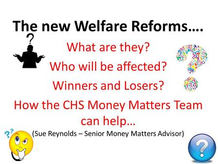 The new Welfare Reforms…. What are they? Who will be affected? Winners and Losers? How the CHS Money Matters Team can help… (Sue Reynolds – Senior Money.