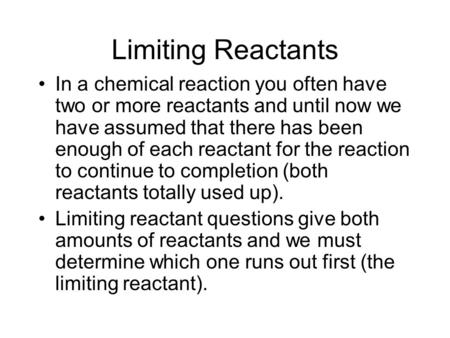 Limiting Reactants In a chemical reaction you often have two or more reactants and until now we have assumed that there has been enough of each reactant.