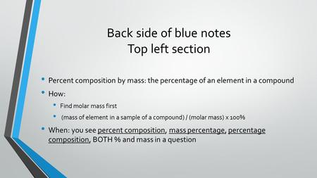 Back side of blue notes Top left section Percent composition by mass: the percentage of an element in a compound How: Find molar mass first (mass of element.
