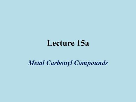 Lecture 15a Metal Carbonyl Compounds. Introduction The first metal carbonyl compound described was Ni(CO) 4 (Ludwig Mond, ~1890), which was used to refine.