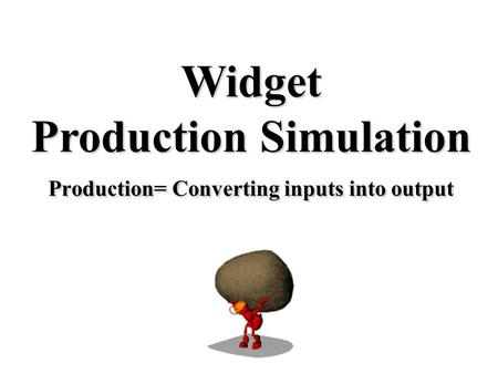Production= Converting inputs into output Widget Production Simulation.
