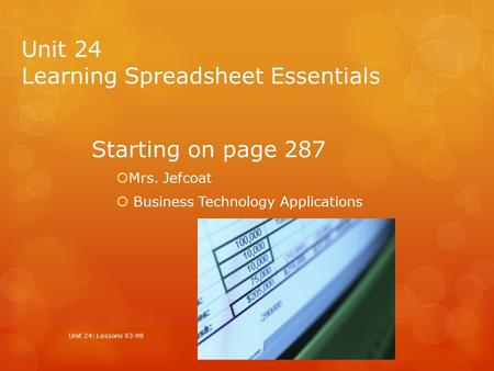 Unit 24 Learning Spreadsheet Essentials Starting on page 287  Mrs. Jefcoat  Business Technology Applications Unit 24: Lessons 93-98.