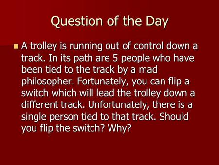Question of the Day A trolley is running out of control down a track. In its path are 5 people who have been tied to the track by a mad philosopher. Fortunately,