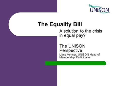 The Equality Bill A solution to the crisis in equal pay? The UNISON Perspective Liane Venner, UNISON Head of Membership Participation.