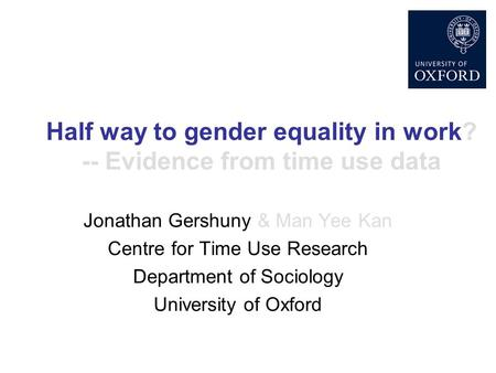 Half way to gender equality in work? -- Evidence from time use data Jonathan Gershuny & Man Yee Kan Centre for Time Use Research Department of Sociology.