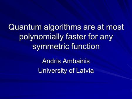 Quantum algorithms are at most polynomially faster for any symmetric function Andris Ambainis University of Latvia.