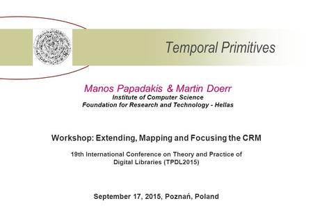 Temporal Primitives Institute of Computer Science Foundation for Research and Technology - Hellas Manos Papadakis & Martin Doerr Workshop: Extending, Mapping.