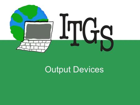 Output Devices. Any items of hardware that the computer uses to present data to the user –Can output text, images, video, sound or other types of data.