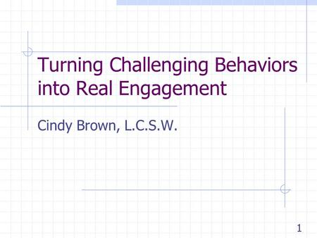 Turning Challenging Behaviors into Real Engagement Cindy Brown, L.C.S.W. 1.
