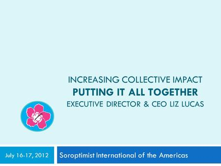 INCREASING COLLECTIVE IMPACT PUTTING IT ALL TOGETHER EXECUTIVE DIRECTOR & CEO LIZ LUCAS Soroptimist International of the Americas July 16-17, 2012.