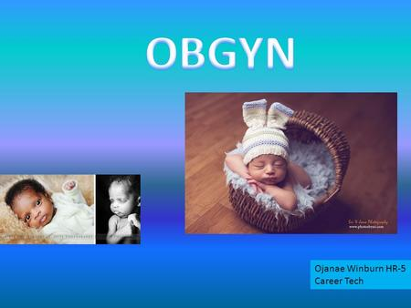 Ojanae Winburn HR-5 Career Tech. An OBGYN or Obstetrician-Gynecologist is a doctor that specializes in women care Obstetrician-Gynecologist deliver babies.
