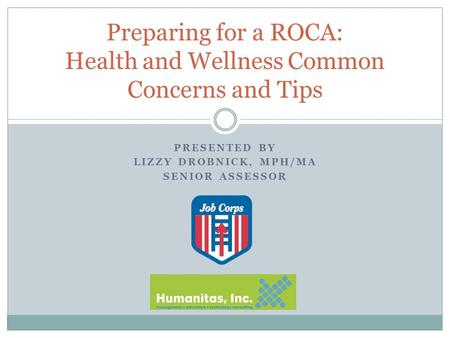PRESENTED BY LIZZY DROBNICK, MPH/MA SENIOR ASSESSOR Preparing for a ROCA: Health and Wellness Common Concerns and Tips.
