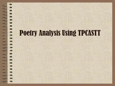 "Poetry Analysis Using TPCASTT. Getting Started… This is a process to help you organize your analysis of poetry. Together, we are going to analyze ""Strange."