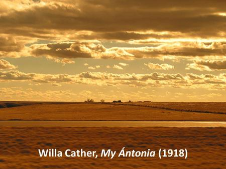 Willa Cather, My Ántonia (1918). Why, for all of us, out of all we have heard, seen, felt, in a lifetime, do certain images recur, charged with emotion,