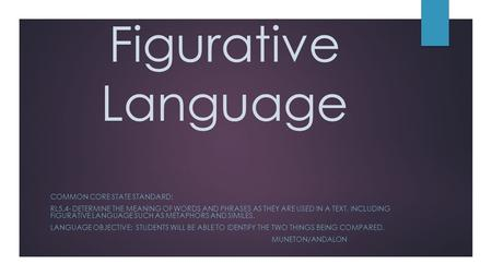 Figurative Language COMMON CORE STATE STANDARD: RL5.4- DETERMINE THE MEANING OF WORDS AND PHRASES AS THEY ARE USED IN A TEXT, INCLUDING FIGURATIVE LANGUAGE.
