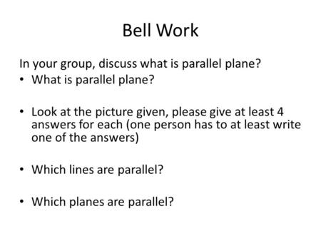 Bell Work In your group, discuss what is parallel plane? What is parallel plane? Look at the picture given, please give at least 4 answers for each (one.