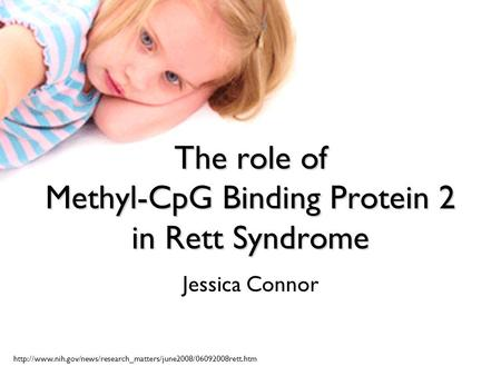 The role of Methyl-CpG Binding Protein 2 in Rett Syndrome Jessica Connor
