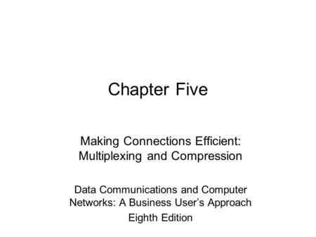 Chapter Five Making Connections Efficient: Multiplexing and Compression Data Communications and Computer Networks: A Business User's Approach Eighth Edition.