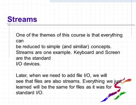 Streams One of the themes of this course is that everything can be reduced to simple (and similiar) concepts. Streams are one example. Keyboard and Screen.