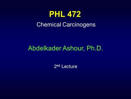 PHL 472 Chemical Carcinogens Abdelkader Ashour, Ph.D. 2 nd Lecture.