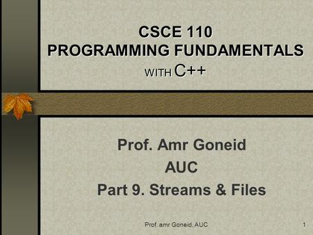 Prof. amr Goneid, AUC1 CSCE 110 PROGRAMMING FUNDAMENTALS WITH C++ Prof. Amr Goneid AUC Part 9. Streams & Files.