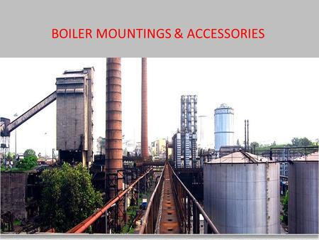 BOILER MOUNTINGS & ACCESSORIES. Fitting and devices which are necessary for the safety and control are knows as boiler mountings.