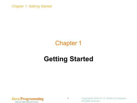 Chapter 1: Getting Started Java Programming FROM THE BEGINNING Copyright © 2000 W. W. Norton & Company. All rights reserved. 1 Chapter 1 Getting Started.