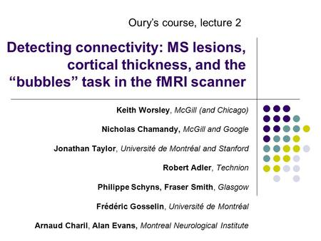 "Detecting connectivity: MS lesions, cortical thickness, and the ""bubbles"" task in the fMRI scanner Keith Worsley, McGill (and Chicago) Nicholas Chamandy,"